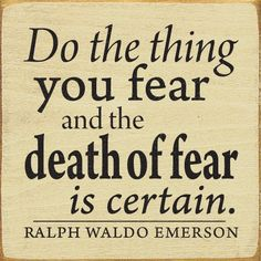 Do the thing you fear and the death of fear is certain. ~Ralph Waldo Emerson