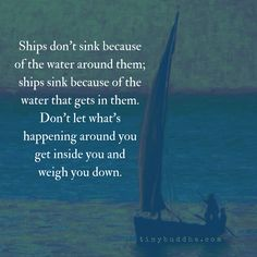Ships sink because of the water that gets in them, not the water around them. Don't let what's around you get inside you and weigh you down.