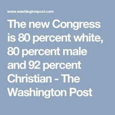 The new Congress is 80 percent white, 80 percent male and 92 percent Christian - The Washington Post