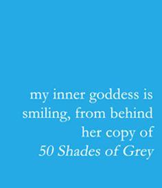50 Shades of Grey!  My inner goddess is awesome!