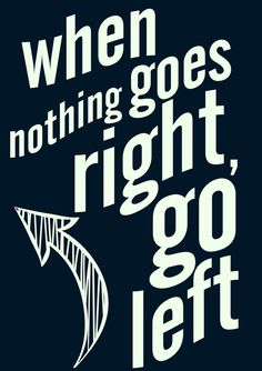 When nothing goes right, go left, inspiration, motivation quote...