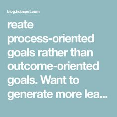 reate process-oriented goals rather than outcome-oriented goals. Want to generate more leads? Decide how many emails you'll send or calls you'll make each week, rather than the total number of new leads you want.