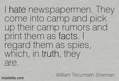 William Tecumseh Sherman : I hate newspapermen. They come into camp and pick up their camp rumors and print them as facts. I regard them as ...