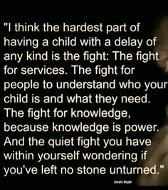 The fight and trying to never leave a stone unturned. Always wanting what is best for your child.