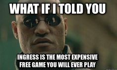 what if i told you   ingress is the most expensive free game you will ever play