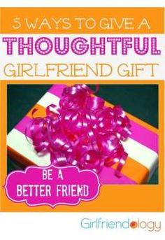 5 ways to give a thoughtful girlfriend gift http://girlfriendology.com/month-of-friendship-day-29-thoughtful-girlfriend-gifts/