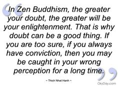 In Zen Buddhism, the greater your doubt, the greater will be your enlightenment. That is why doubt can be a good thing. If you are too sure, if you always have conviction, then you may be caught in your wrong perception for a long time. Positive Quotes, Motivational Quotes, Inspirational Quotes, Time Perception, Japanese Buddhism, Buddha, Zen, Abundance Quotes, Thich Nhat Hanh