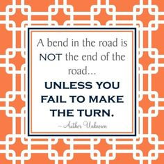 Don't let temporary road blocks of life deter your journey.  When the road bends be sure to make the turn.  Be flexible and... Determined.