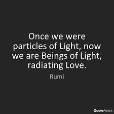 Once we were particles of Light, now we are Beings of Light, radiating Love. Rumi