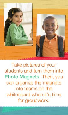 Take pictures of your students and turn them into Photo Magnets. Then, you can organize the magnets into teams on the whiteboard when it's time for groupwork.