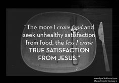 The more we crave food and seek unhealthy satisfaction in our attempts to lose weight, the less we crave TRUE satisfaction from Jesus. www.lysaterkeurst.com