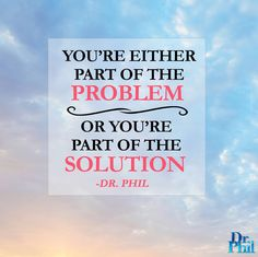 You're either part of the problem, or you're part of the solution. #DrPhil