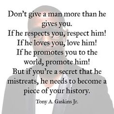 Don't give a man more than he gives you. If he respects you, respect him. If he loves you, love him. But if you're a secret that he mistreats, he needs to become a piece of your history.