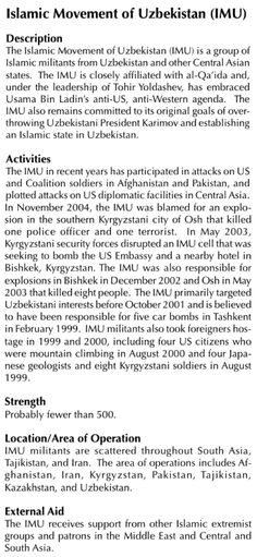 B2 - US Dept of State, Report to Congress Foreign Terrorist Organisations (FTO): The Islamic Movement of Uzbekistan (IMU) is a group of Islamic militants from Uzbekistan and other Central Asian states. The IMU is closely affiliated with al-Qa'ida and, under the leadership of Tohir Yoldashev, has embraced Usama Bin Ladin's anti-US, anti-Western agenda.