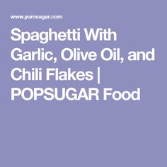 Spaghetti With Garlic, Olive Oil, and Chili Flakes | POPSUGAR Food