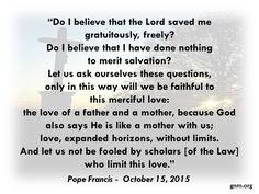 """Do I believe that the Lord saved me gratuitously, freely?"" Read more at: http://www.zenit.org/en/articles/pope-s-morning-homily-god-s-love-is-free"