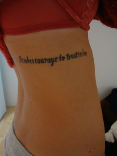"""It takes courage to trust in love"" tattoo.  really good tat for my relationship with christ"