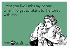 I miss you like I miss my phone when I forget to take it to the toilet with me. @Connie Lopez