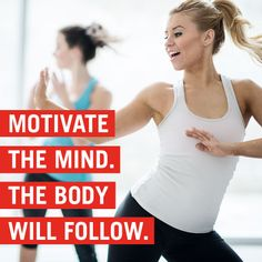 Motivate the mind. The body will follow.