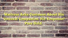 Waitress Asks Customer About His Unusual Companion. His Response? Pure Gold. - http://thisissnews.com/waitress-asks-customer-about-his-unusual-companion-his-response-pure-gold/
