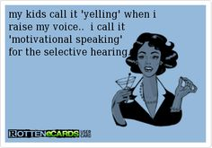 my kids call it 'yelling' when i   raise my voice..  i call it   'motivational speaking'   for the selective hearing..