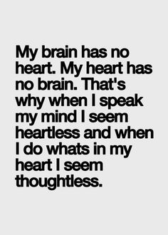 My brain has no heart. My heart has no brain. That's why when I speak my mind I seem heartless and when I do what in my heart I seem thoughtless.