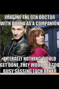 The Ninth Doctor and Donna... I don't think 9 would take Donna as a companion because they'd get nothing done with all that sass.. Lol Very interesting though