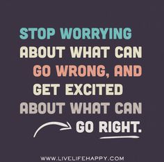 Stop worrying about what can go wrong, and get excited about what can go right. by deeplifequotes, via Flickr