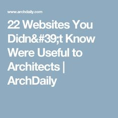 22 Websites You Didn't Know Were Useful to Architects | ArchDaily