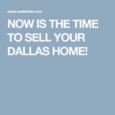 NOW IS THE TIME TO SELL YOUR DALLAS HOME!