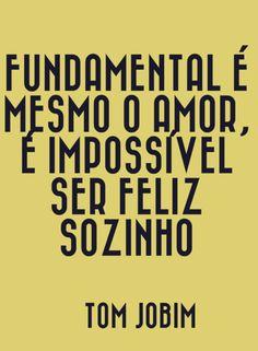 Fundamental é mesmo o amor, é impossível ser feliz sozinho. Tom Jobim