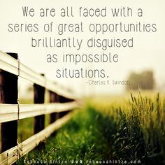 """""""We are all faced with a series of great opportunities brilliantly disguised as impossible situations. Charles R. Swindoll """""""