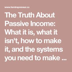 The Truth About Passive Income: What it is, what it isn't, how to make it, and the systems you need to make it work | FEMTREPRENEUR