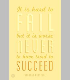 """It is hard to fail, but it is worse never to have tried to succeed."" - Theodore Roosevelt."