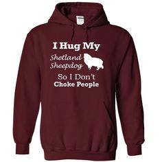 I hug my Shetland Sheepdog so i dont choke people T Shirt, Hoodie, Sweatshirt