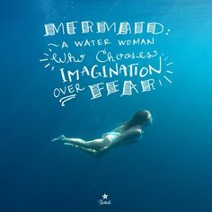 Mermaid Quote. Mermaid: A Water Women who chooses IMAGINATION over Fear. Love this! From Mermaid Julie at Seatail