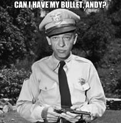 """""""Can I have my bullet, Andy?"""" You only understand if you've seen the Andy Griffith Show..."""