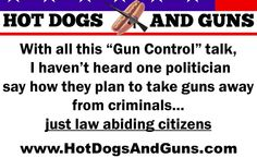 "With all this ""Gun Control"" talk,   I haven't heard one politician   say how they plan to take guns away   from criminals…  just law abiding citizens"