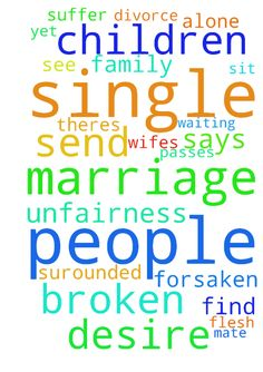 God, why have you forsaken us? -  The more time passes the more I see hearts broken by the unfairness of life. Father your word says it is not good for man to be alone, yet there are so many single people grieving over broken dreams of marriage, and being parents of these own flesh and blood children. How can you sit there and do nothing while single people who desire marriage suffer from anxiety. Father while we are surounded by family and loved ones our h elpmates are missing. Father…