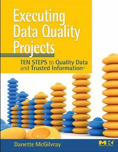 Executing Data Quality Projects: Ten Steps to Quality Data and Trusted Information (TM) by Danette McGilvray. $37.94. Author: Danette McGilvray. Publisher: Morgan Kaufmann; 1 edition (July 11, 2008). 352 pages