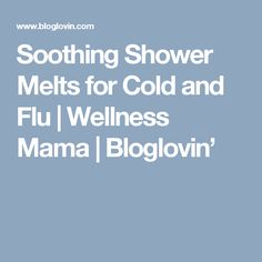 Soothing Shower Melts for Cold and Flu | Wellness Mama | Bloglovin'