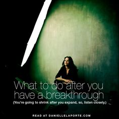 What to do after you have a breakthrough. (You're going to shrink after you expand, so, listen closely.) • Danielle LaPorte: white hot truth + sermons on life