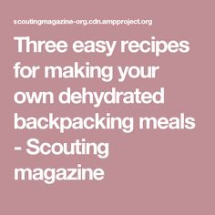 Three easy recipes for making your own dehydrated backpacking meals - Scouting magazine