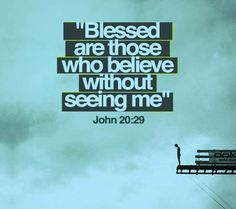 "John 20:29 (NLT) Then Jesus told him, ""You believe because you have seen Me. Blessed are those who believe without seeing Me."""