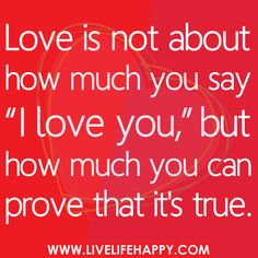Love is not about how much you say 'I love you,' but how much you can prove that it's true. Actions speak louder than words. ( I actually love hearing it too ; Cute Quotes, Great Quotes, Quotes To Live By, Funny Quotes, Inspirational Quotes, Random Quotes, Awesome Quotes, The Words, All You Need Is Love
