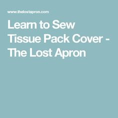 Learn to Sew Tissue Pack Cover - The Lost Apron