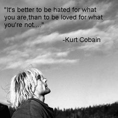 It's better to be hated for what you are, than to be loved for what you're not. -Kurt Cobain