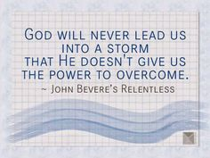 """John Bevere quoted from his Relentless book, """"God will never lead us into a storm that He doesn't give us the power to overcome."""" We must remember what Jesus did on Mark 4:35-41 (NLV) - when the wind and waves Obey Jesus. #faith #courage"""