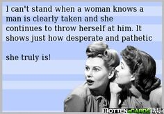 I can't stand when a woman knows a man is clearly taken and she continues to throw herself at him. It shows just how desperate and pathetic she truly is!