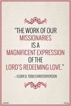 The work of our missionaries is a magnificent expression of the Lord's redeeming love. ~Elder D. Todd Christofferson